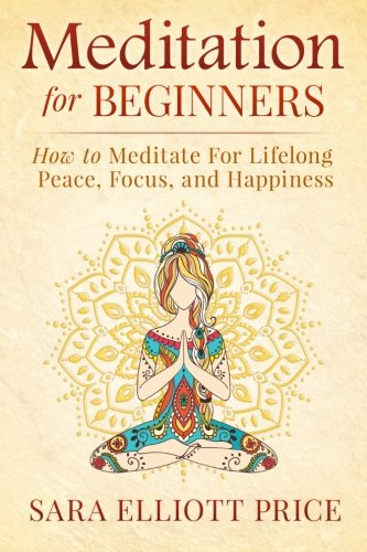 Meditation For Beginners: How to Meditate For Lifelong Peace, Focus and Happiness