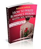 How to Write Romance Heroes with Sex Appeal (The Secrets to Getting Your Romance Novel Published Book 2)