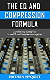 #6: The EQ and Compression Formula: Learn the step by step way to use EQ and Compression together (Audio Engineering, Music Production, Sound Design & Mixing Audio Series: Book 1)
