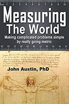 Measuring the World: Making complicated problems simple by really going metric (English Edition) por [Austin, John]