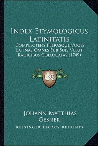Book Index Etymologicus Latinitatis: Complectens Plerasque Voces Latinas Omnes Sub Suis Velut Radicibus Collocatas (1749) (Latin Edition)