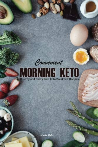 Convenient Morning Keto: Healthy and Guilty Free Keto Breakfast Recipes by Carla Hale