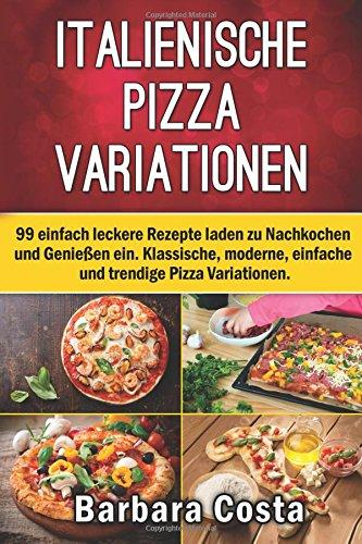 Italienische Pizza-Variationen!: 99 einfach leckere Rezepte laden zum Nachkochen und Genießen ein
