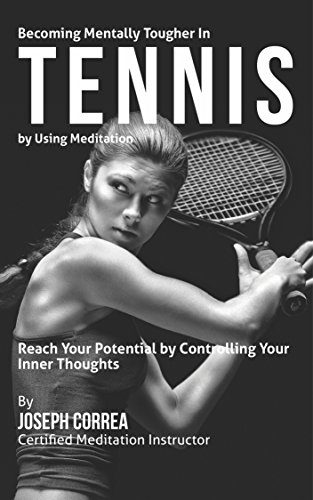 Becoming Mentally Tougher In Tennis by Using Meditation: Reach Your Potential by Controlling Your Inner Thoughts