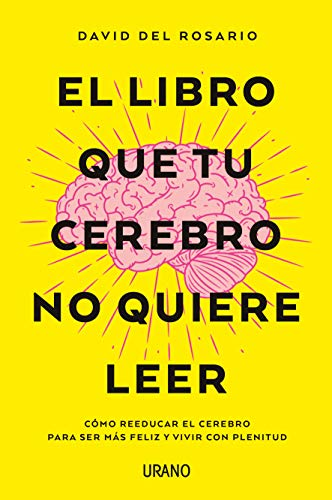 El libro que tu cerebro no quiere leer: Cómo reeducar el cerebro para ser más feliz y vivir con plenitud (Crecimiento personal) por DEL ROSARIO, DAVID