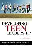Developing Teen Leadership: A Practical Guide for  Youth Group Advisors, Teachers and Parents