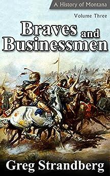 Braves and Businessmen: A History of Montana, Volume Three (Montana History Book 3) by [Strandberg, Greg]