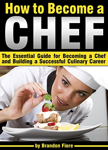 How to Become a Chef: The Essential Guide for Becoming a Chef and Building a Successful Culinary Career (How To Be A Celebrity)