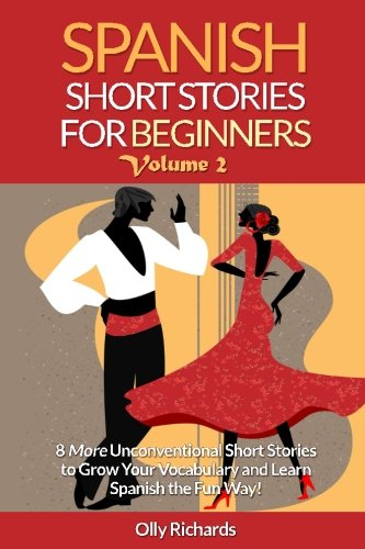 Spanish Short Stories For Beginners Volume 2: 8 More Unconventional Short Stories to Grow Your Vocabulary and Learn Spanish the Fun Way! (Spanish (Black And Spanish)