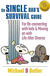 The Single Dad's Survival Guide: For Re-Connecting with Your Kids & Moving on with Life After Divorce (The Single Parents' Survival Guide Book 1)