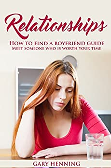 Relationships: How To Find A Boyfriend Guide, Meet Someone Who Is Worth Your Time: (2nd edition) (Good Relationship Book that works, Dating advice for Women) by [Henning, Gary]