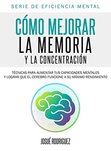 Cómo mejorar la memoria y la concentración: Técnicas para aumentar tus capacidades mentales y lograr que el cerebro funcione a su máximo rendimiento (Eficiencia Mental nº 2) (Spanish Edition)