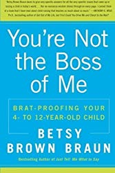 You're Not The Boss Of Me: Brat-proofing Your Four- to Twelve-Year-Old Child by Betsy Braun (April 12 2010)