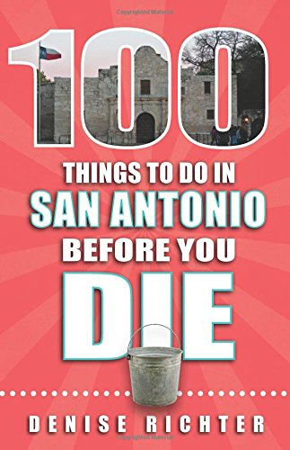 100 Things to Do in San Antonio Before You Die (100 Things to Do Before You Die) (Fun Places To Visit In San Francisco)