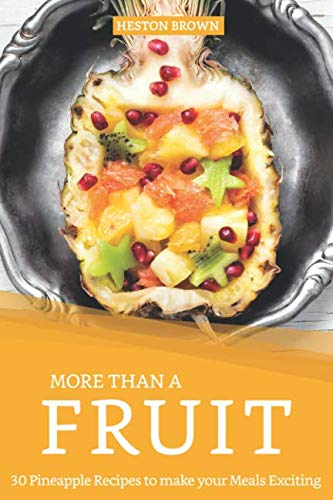 More than a Fruit: 30 Pineapple Recipes to make your Meals Exciting by Heston Brown