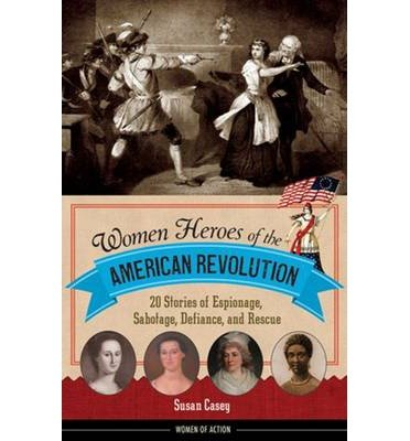 Read Online [(Women Heroes of the American Revolution: 20 Stories of Espionage, Sabotage, Defiance, and Rescue)] [Author: Susan Casey] published on (March, 2015) pdf epub