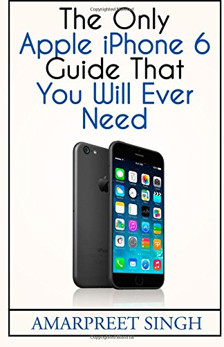 Read Online Apple iPhone 6 Guide: The Only Apple iPhone 6 Guide That You Will Ever Need PDF