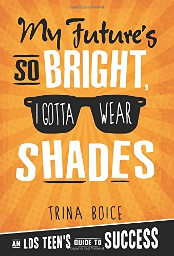 My Future's So Bright I Gotta Wear Shades: An LDS Teen's Guide to Success