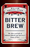 img - for Bitter Brew: The Rise and Fall of Anheuser-Busch and America's Kings of Beer book / textbook / text book