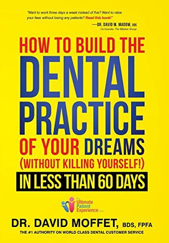 How To Build The Dental Practice Of Your Dreams: (Without Killing Yourself!) In Less Than 60 Days (Build Management Best Practices)