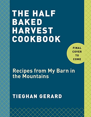 The Half Baked Harvest Cookbook: Recipes from My Barn in the Mountains by Tieghan Gerard