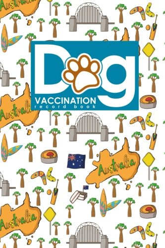 Dog Vaccination Record Book: Canine Vaccine Record, Vaccination Record, Puppy Vaccination Record Template, Vaccine Book, Cute Australia Cover (Dog Vaccination Records Book) (Volume 94)