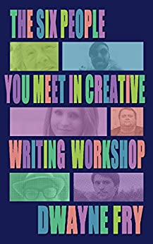 The Six People You Meet In Creative Writing Workshop by [Fry, Dwayne]