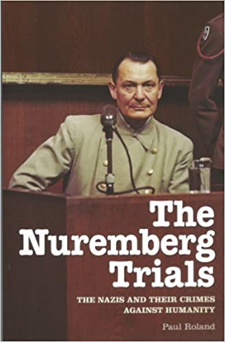 The Nuremberg Trials: The Nazis and Their Crimes Against Humanity by Paul Roland (2012)
