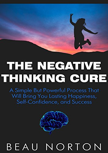 The Negative Thinking Cure: A Simple But Powerful Process That Will Bring You Lasting Happiness, Self-Confidence, and Success