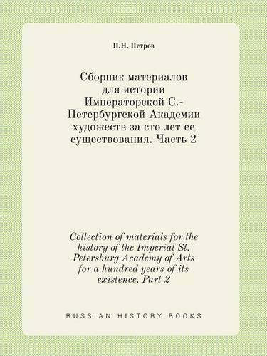 Read Online Collection of materials for the history of the Imperial St. Petersburg Academy of Arts for a hundred years of its existence. Part 2 (Russian Edition) PDF