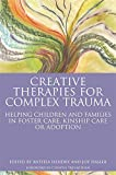 img - for Creative Therapies for Complex Trauma: Helping Children and Families in Foster Care, Kinship Care or Adoption book / textbook / text book