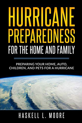 Hurricane Preparedness for the Home and Family: Preparing Your Home, Auto, Children, and Pets for a Hurricane