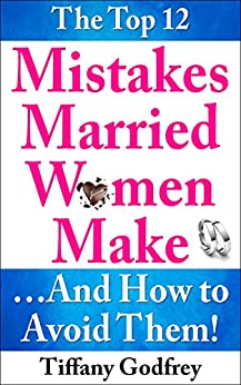 The Top 12 Mistakes Married Women Make...And How To Avoid Them! by [Godfrey, Tiffany]