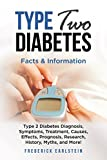Type Two Diabetes: Type 2 Diabetes Diagnosis, Symptoms, Treatment, Causes, Effects, Prognosis, Research, History, Myths, and More! Facts & Information