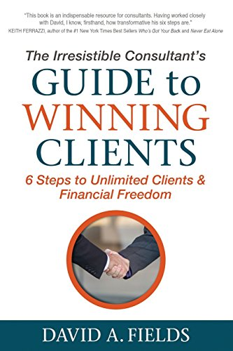 The Irresistible Consultant's Guide to Winning Clients: 6 Steps to Unlimited Clients & Financial Freedom (Best Business Coaching Websites)