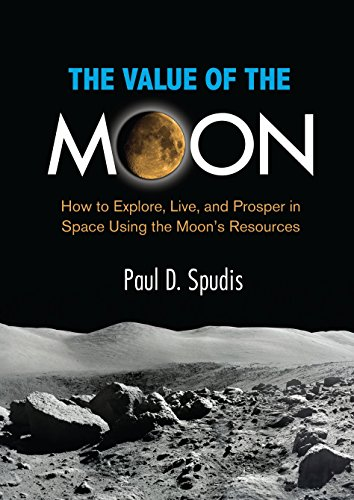 (The Value of the Moon: How to Explore, Live, and Prosper in Space Using the Moon's Resources)