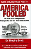 America Fooled : The Truth about Antidepressants, Antipsychotics, and How We've Been Deceived, Scott, Timothy, 0977307506