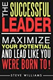 Leadership: The Successful Leader - Maximize Your Potential And Lead Like You Were Born To!