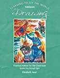 Learning To See the World through Drawing: Practical Advice for the Classroom Grades One through Eight