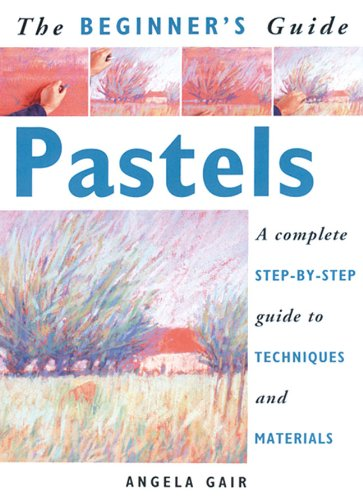 The Beginner's Guide Pastels: A Complete Step-By-Step Guide to Techniques and Materials