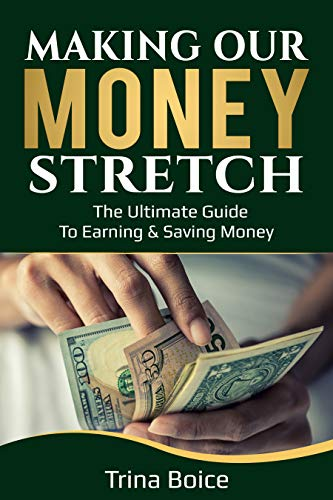 Making Our Money Stretch: The Ultimate Guide to Earning & Saving Money by [Boice, Trina]