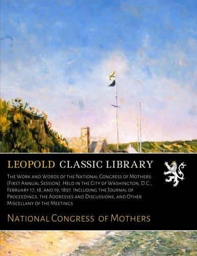 The Work and Words of the National Congress of Mothers: (First Annual Session). Held in the City of Washington, D.C., February 17, 18, and 19, 1897. ... and Other Miscellany of the Meetings ebook