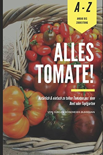 Alles Tomate!: Natürlich & einfach zu tollen Tomaten aus dem Beet & Topfgarten