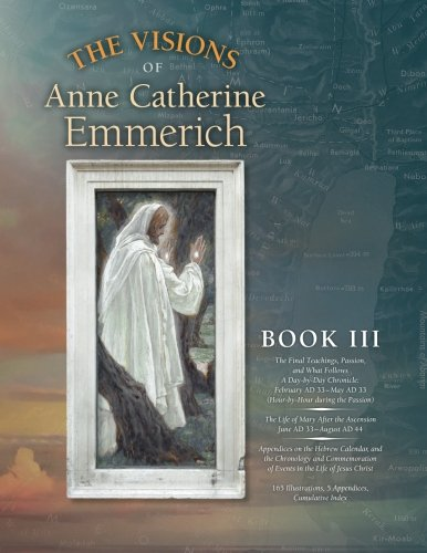 Price comparison product image The Visions of Anne Catherine Emmerich (Deluxe Edition),  Book III: The Final Teachings,  Passion,  & What Follows With a Day-by-Day Chronicle February ... June AD 33 to August AD 44 (Volume 3)
