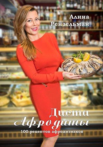 Диета Афродиты: 100рецептов афродизиаков (Russian Edition) by [Рейзельман, Алина]