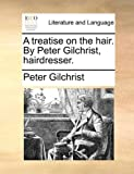 A Treatise on the Hair by Peter Gilchrist, Hairdresser, Peter Gilchrist, 1140982893