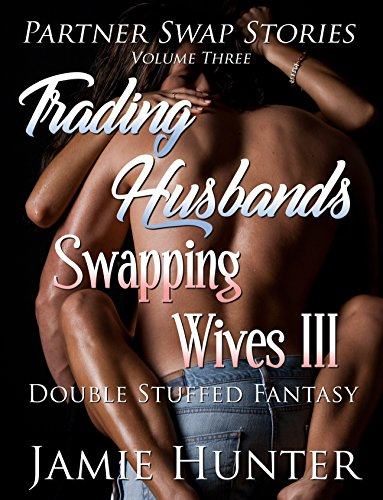 Trading Husbands Swapping Wives III: Double Stuffed Fantasy (Partner Swap Stories Book 3)