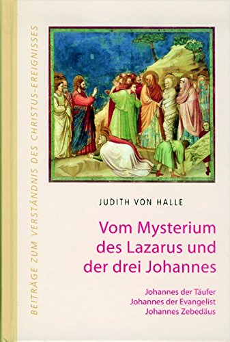 Vom Mysterium des Lazarus und der drei Johannes.: Johannes der Täufer, Johannes der Evangelist, Johannes Zebedäus (Beiträge zum Verständnis des Christus-Ereignisses)