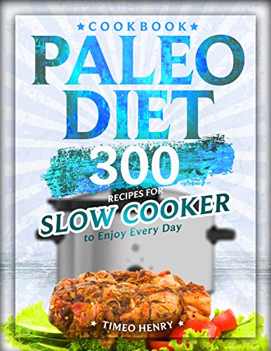 Paleo Diet Cookbook: 300 Recipes for Slow Cooker to Enjoy Every Day by [Henry, Timeo]