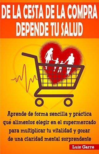 DE LA CESTA DE LA COMPRA DEPENDE TU SALUD: Aprende de forma sencilla y práctica que alimentos elegir en el supermercado para...